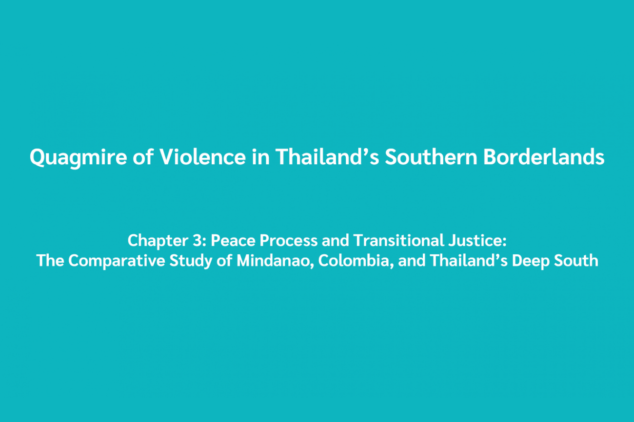 Quagmire of Violence in Thailand's Southern Borderlands Chapter 3: Peace Process and Transitional Justice: The Comparative Study of Mindanao, Colombia, and Thailand's Deep South