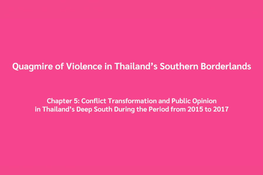 Quagmire of Violence in Thailand's Southern Borderlands Chapter 5: Conflict Transformation and Public Opinion in Thailand's Deep South During the Period from 2015 to 2017
